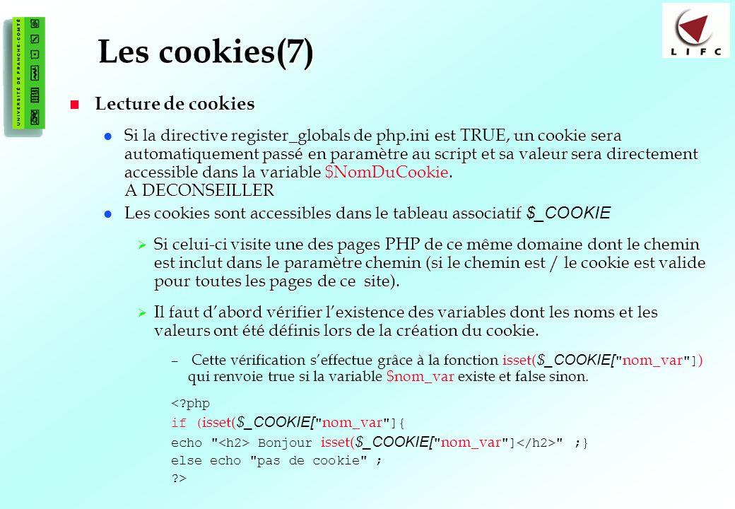 114 Les cookies(7) Lecture de cookies Lecture de cookies un cookie sera automatiquement passé en paramètre au script et sa valeur sera directement accessible dans la variable.