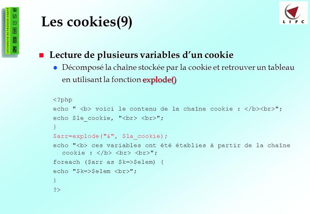 116 Les cookies(9) Lecture de plusieurs variables dun cookie Lecture de plusieurs variables dun cookie Décomposé la chaîne stockée par la cookie et retrouver un tableau en utilisant la fonction explode() Décomposé la chaîne stockée par la cookie et retrouver un tableau en utilisant la fonction explode() <?php echo voici le contenu de la chaîne cookie : ; echo $le_cookie, ; } $arr=explode( & , $la_cookie); echo ces variables ont été établies à partir de la chaîne cookie : ; foreach ($arr as $k=>$elem) { echo $k=>$elem ; } ?>