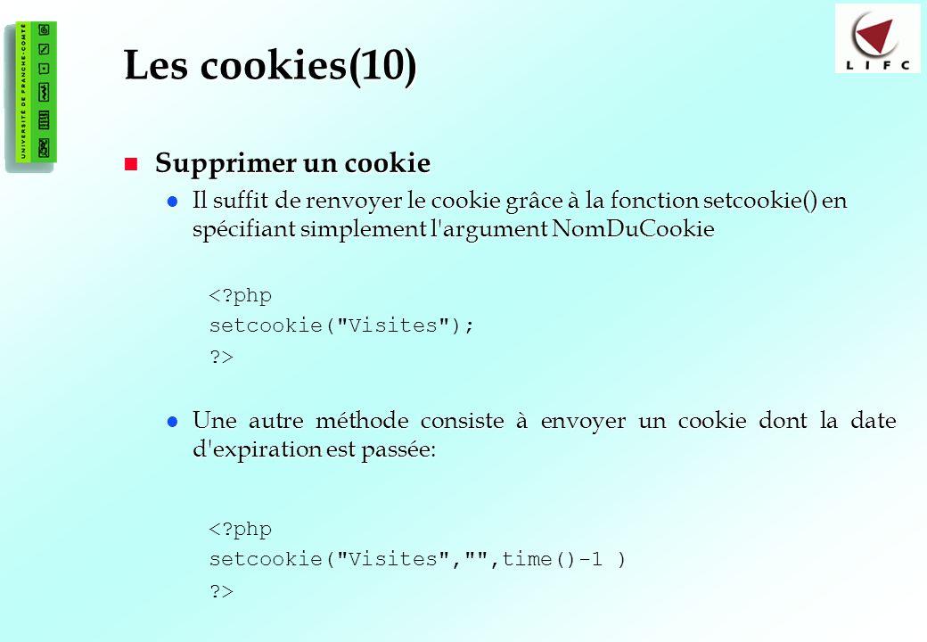 117 Les cookies(10) Supprimer un cookie Supprimer un cookie Il suffit de renvoyer le cookie grâce à la fonction setcookie() en spécifiant simplement l argument NomDuCookie Il suffit de renvoyer le cookie grâce à la fonction setcookie() en spécifiant simplement l argument NomDuCookie <?php setcookie( Visites ); ?> Une autre méthode consiste à envoyer un cookie dont la date d expiration est passée: Une autre méthode consiste à envoyer un cookie dont la date d expiration est passée: <?php setcookie( Visites , ,time()-1 ) ?>