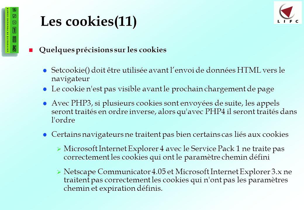 118 Les cookies(11) Quelques précisions sur les cookies Quelques précisions sur les cookies Setcookie() doit être utilisée avant lenvoi de données HTML vers le navigateur Setcookie() doit être utilisée avant lenvoi de données HTML vers le navigateur Le cookie n est pas visible avant le prochain chargement de page Le cookie n est pas visible avant le prochain chargement de page Avec PHP3, si plusieurs cookies sont envoyées de suite, les appels seront traités en ordre inverse, alors qu avec PHP4 il seront traités dans l ordre Avec PHP3, si plusieurs cookies sont envoyées de suite, les appels seront traités en ordre inverse, alors qu avec PHP4 il seront traités dans l ordre Certains navigateurs ne traitent pas bien certains cas liés aux cookies Certains navigateurs ne traitent pas bien certains cas liés aux cookies Microsoft Internet Explorer 4 avec le Service Pack 1 ne traite pas correctement les cookies qui ont le paramètre chemin défini Microsoft Internet Explorer 4 avec le Service Pack 1 ne traite pas correctement les cookies qui ont le paramètre chemin défini Netscape Communicator 4.05 et Microsoft Internet Explorer 3.x ne traitent pas correctement les cookies qui n ont pas les paramètres chemin et expiration définis.