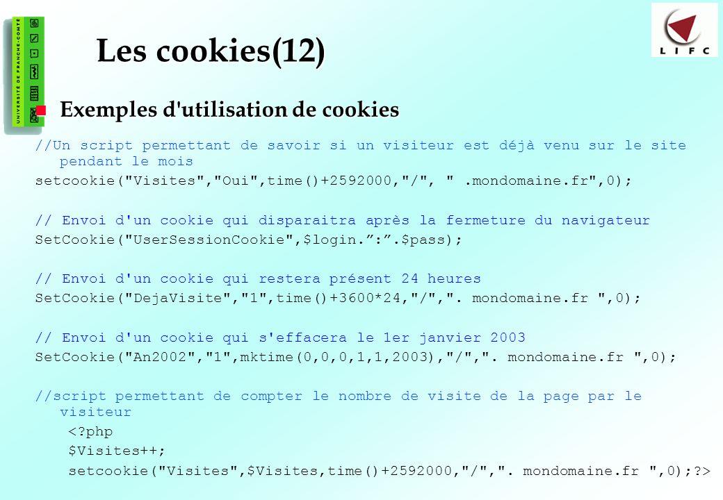 119 Les cookies(12) Exemples d utilisation de cookies Exemples d utilisation de cookies //Un script permettant de savoir si un visiteur est déjà venu sur le site pendant le mois setcookie( Visites , Oui ,time()+2592000, / , .mondomaine.fr ,0); // Envoi d un cookie qui disparaitra après la fermeture du navigateur SetCookie( UserSessionCookie ,$login.:.$pass); // Envoi d un cookie qui restera présent 24 heures SetCookie( DejaVisite , 1 ,time()+3600*24, / , .