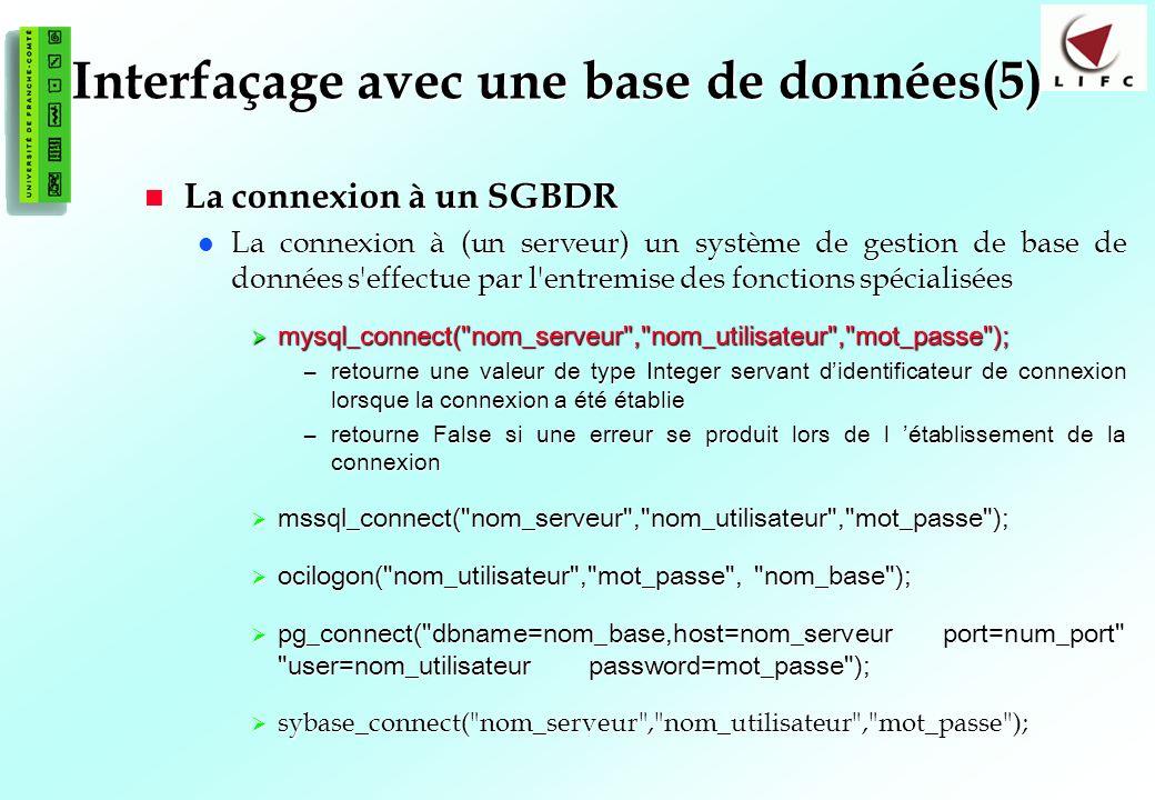 124 Interfaçage avec une base de données(5) La connexion à un SGBDR La connexion à un SGBDR La connexion à (un serveur) un système de gestion de base de données s effectue par l entremise des fonctions spécialisées La connexion à (un serveur) un système de gestion de base de données s effectue par l entremise des fonctions spécialisées mysql_connect( nom_serveur , nom_utilisateur , mot_passe ); mysql_connect( nom_serveur , nom_utilisateur , mot_passe ); –retourne une valeur de type Integer servant didentificateur de connexion lorsque la connexion a été établie –retourne False si une erreur se produit lors de l établissement de la connexion mssql_connect( nom_serveur , nom_utilisateur , mot_passe ); mssql_connect( nom_serveur , nom_utilisateur , mot_passe ); ocilogon( nom_utilisateur , mot_passe , nom_base ); ocilogon( nom_utilisateur , mot_passe , nom_base ); pg_connect( dbname=nom_base,host=nom_serveur port=num_port user=nom_utilisateur password=mot_passe ); pg_connect( dbname=nom_base,host=nom_serveur port=num_port user=nom_utilisateur password=mot_passe ); sybase_connect( nom_serveur , nom_utilisateur , mot_passe ); sybase_connect( nom_serveur , nom_utilisateur , mot_passe );