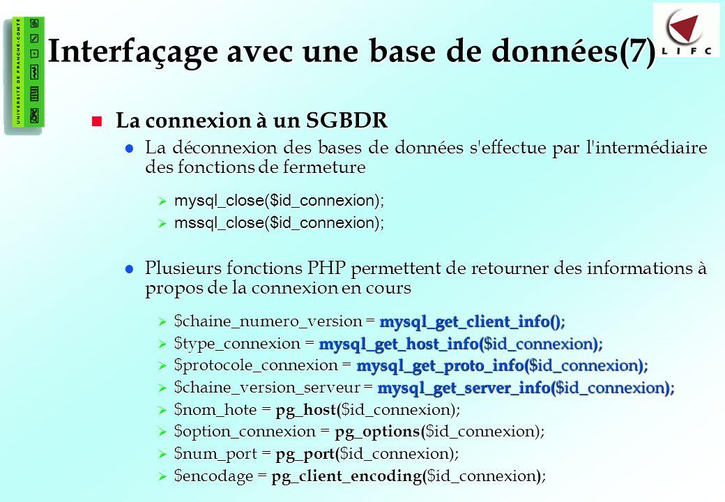 126 Interfaçage avec une base de données(7) La connexion à un SGBDR La connexion à un SGBDR La déconnexion des bases de données s effectue par l intermédiaire des fonctions de fermeture La déconnexion des bases de données s effectue par l intermédiaire des fonctions de fermeture mysql_close($id_connexion); mysql_close($id_connexion); mssql_close($id_connexion); mssql_close($id_connexion); Plusieurs fonctions PHP permettent de retourner des informations à propos de la connexion en cours Plusieurs fonctions PHP permettent de retourner des informations à propos de la connexion en cours $chaine_numero_version = mysql_get_client_info() ; $chaine_numero_version = mysql_get_client_info() ; $type_connexion = mysql_get_host_info( $id_connexion ) ; $type_connexion = mysql_get_host_info( $id_connexion ) ; $protocole_connexion = mysql_get_proto_info( $id_connexion ) ; $protocole_connexion = mysql_get_proto_info( $id_connexion ) ; $chaine_version_serveur = mysql_get_server_info( $id_connexion ) ; $chaine_version_serveur = mysql_get_server_info( $id_connexion ) ; $nom_hote = pg_host( $id_connexion); $nom_hote = pg_host( $id_connexion); $option_connexion = pg_options( $id_connexion); $option_connexion = pg_options( $id_connexion); $num_port = pg_port( $id_connexion); $num_port = pg_port( $id_connexion); $encodage = pg_client_encoding( $id_connexion ) ; $encodage = pg_client_encoding( $id_connexion ) ;