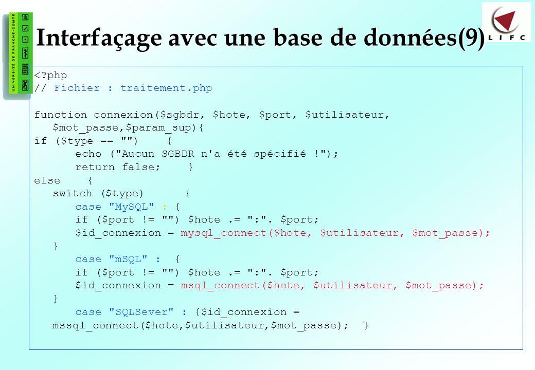 128 Interfaçage avec une base de données(9) <?php // Fichier : traitement.php function connexion($sgbdr, $hote, $port, $utilisateur, $mot_passe,$param_sup){ if ($type == ) { echo ( Aucun SGBDR n a été spécifié ! ); return false; } else { switch ($type) { case MySQL : { if ($port != ) $hote.= : .