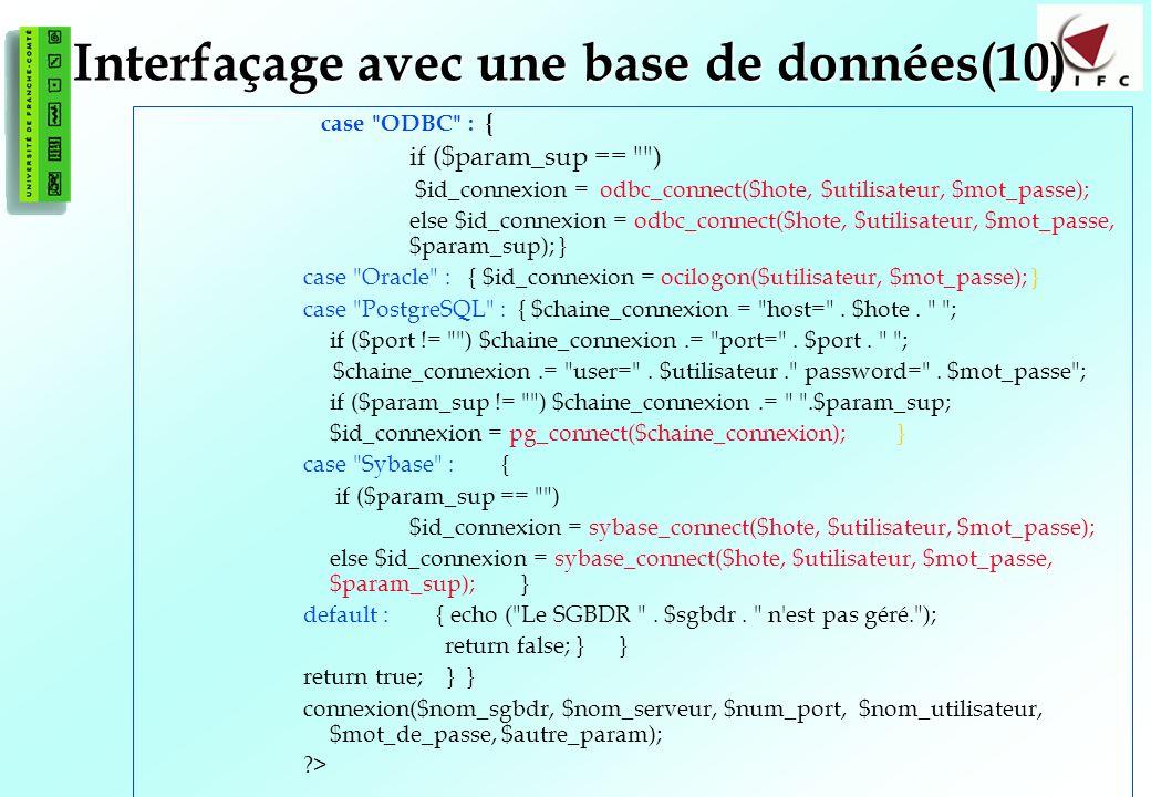 129 Interfaçage avec une base de données(10) case ODBC : { if ($param_sup == ) $id_connexion = odbc_connect($hote, $utilisateur, $mot_passe); else $id_connexion = odbc_connect($hote, $utilisateur, $mot_passe, $param_sup); } case Oracle : { $id_connexion = ocilogon($utilisateur, $mot_passe); } case PostgreSQL : { $chaine_connexion = host= .