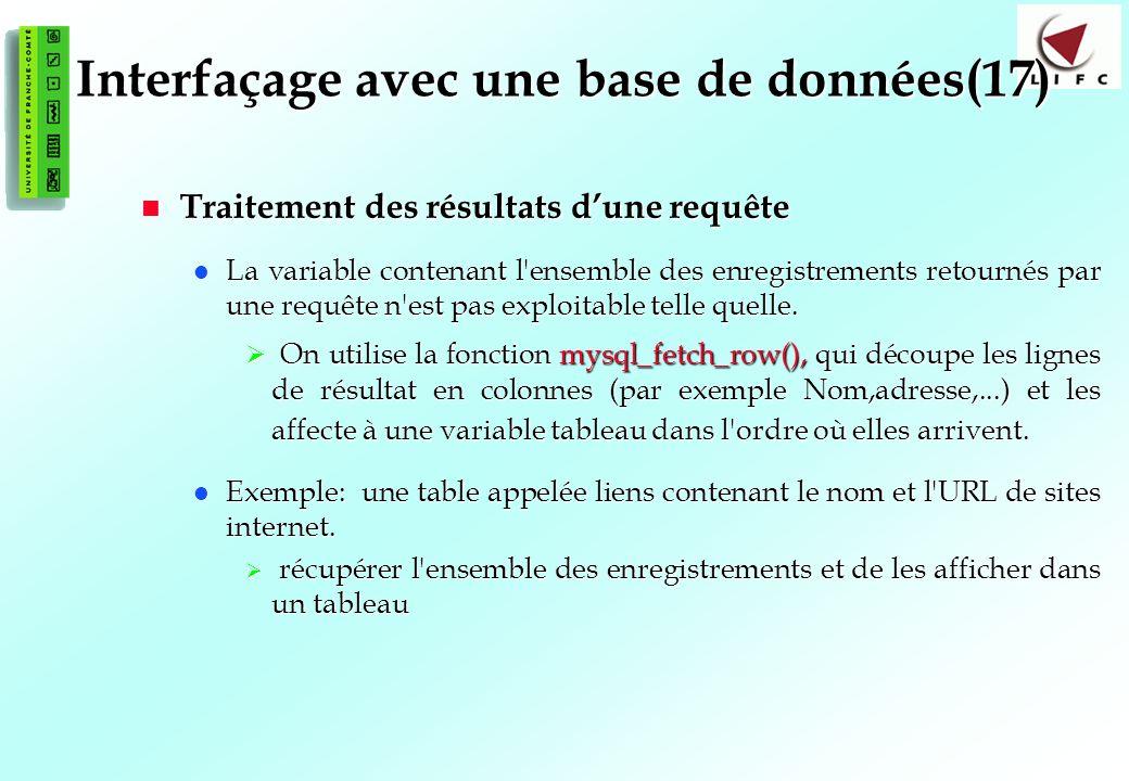 136 Interfaçage avec une base de données(17) Traitement des résultats dune requête Traitement des résultats dune requête La variable contenant l ensemble des enregistrements retournés par une requête n est pas exploitable telle quelle.