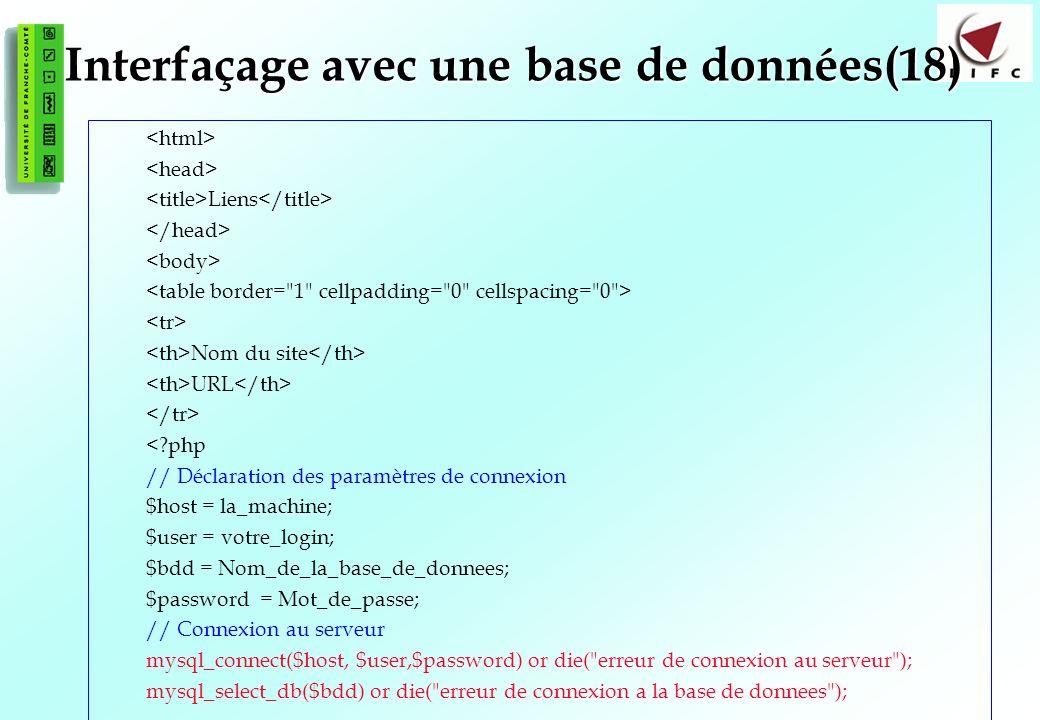 137 Interfaçage avec une base de données(18) Liens Nom du site URL <?php // Déclaration des paramètres de connexion $host = la_machine; $user = votre_login; $bdd = Nom_de_la_base_de_donnees; $password = Mot_de_passe; // Connexion au serveur mysql_connect($host, $user,$password) or die( erreur de connexion au serveur ); mysql_select_db($bdd) or die( erreur de connexion a la base de donnees );