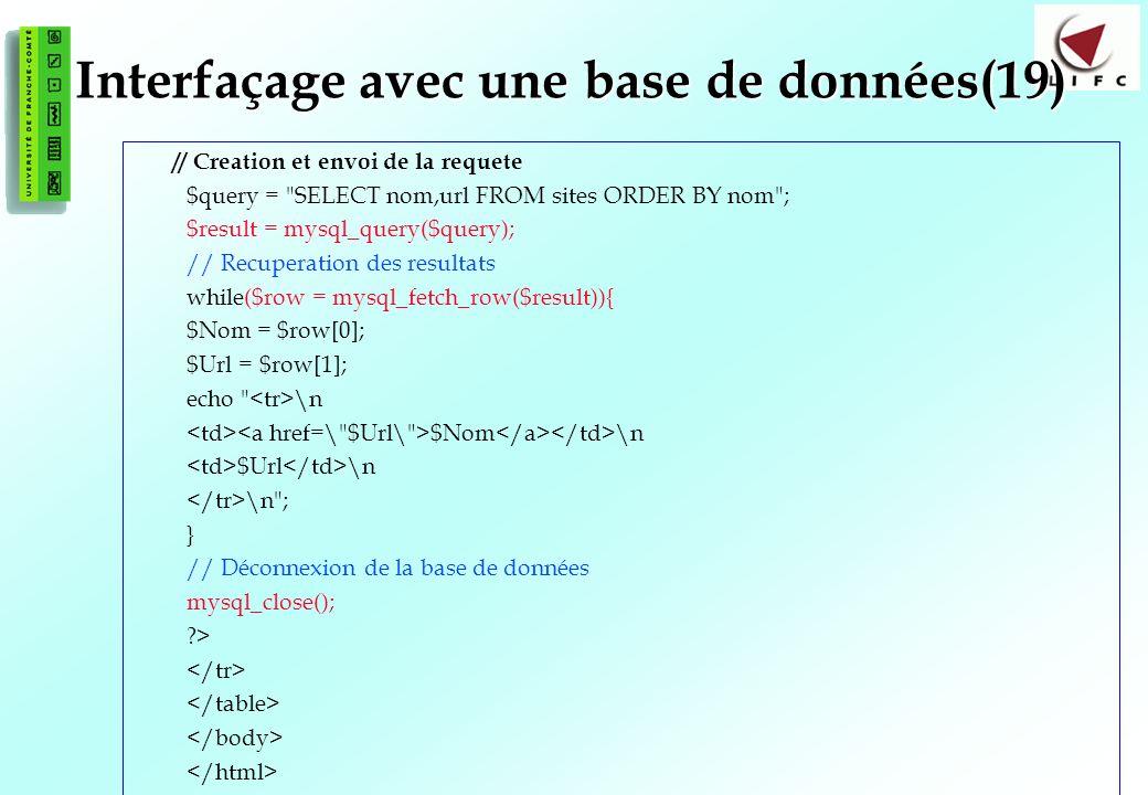 138 Interfaçage avec une base de données(19) // Creation et envoi de la requete $query = SELECT nom,url FROM sites ORDER BY nom ; $result = mysql_query($query); // Recuperation des resultats while($row = mysql_fetch_row($result)){ $Nom = $row[0]; $Url = $row[1]; echo \n $Nom \n $Url \n \n ; } // Déconnexion de la base de données mysql_close(); ?>