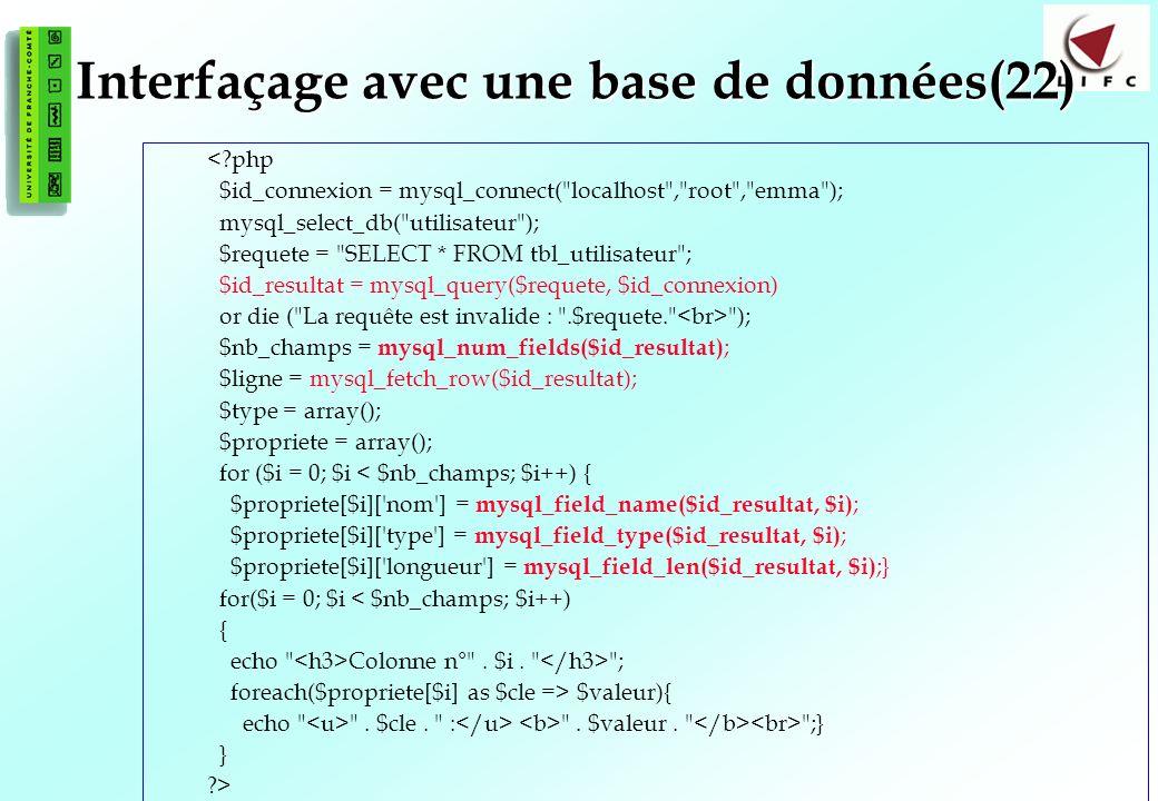 141 Interfaçage avec une base de données(22) <?php $id_connexion = mysql_connect( localhost , root , emma ); mysql_select_db( utilisateur ); $requete = SELECT * FROM tbl_utilisateur ; $id_resultat = mysql_query($requete, $id_connexion) or die ( La requête est invalide : .$requete. ); $nb_champs = mysql_num_fields($id_resultat) ; $ligne = mysql_fetch_row($id_resultat); $type = array(); $propriete = array(); for ($i = 0; $i < $nb_champs; $i++) { $propriete[$i][ nom ] = mysql_field_name($id_resultat, $i) ; $propriete[$i][ type ] = mysql_field_type($id_resultat, $i) ; $propriete[$i][ longueur ] = mysql_field_len($id_resultat, $i) ;} for($i = 0; $i < $nb_champs; $i++) { echo Colonne n° .