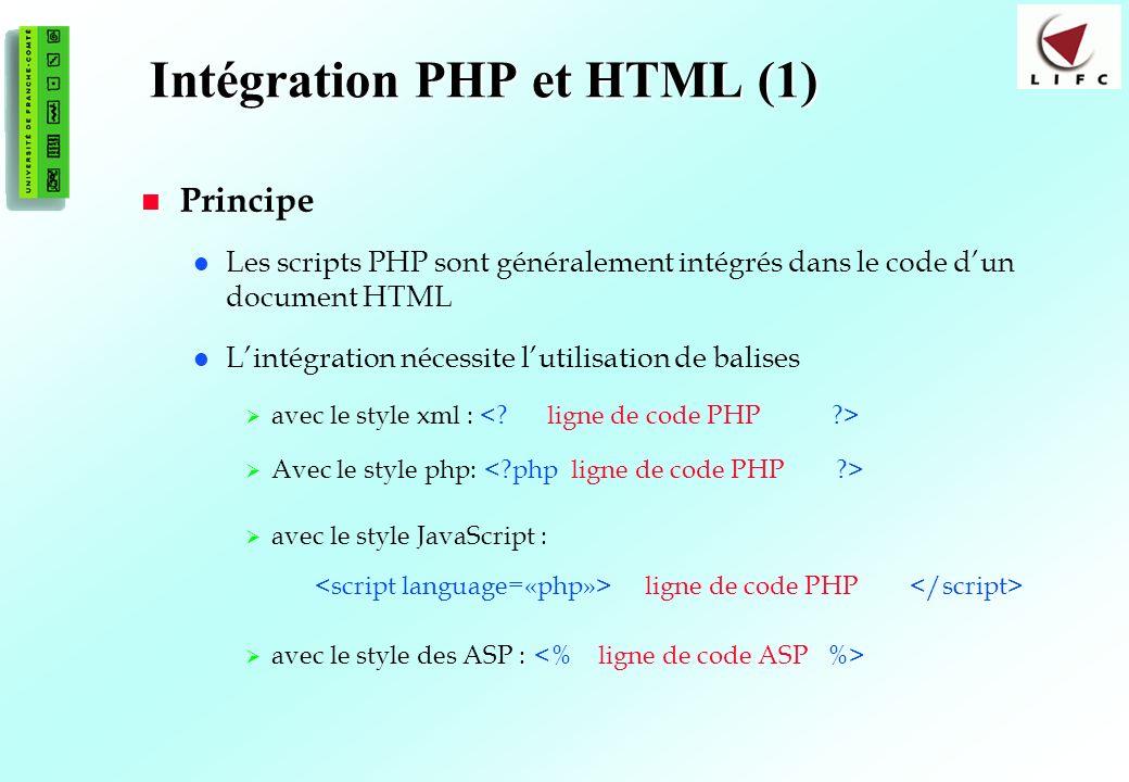 15 Intégration PHP et HTML (1) Principe Les scripts PHP sont généralement intégrés dans le code dun document HTML Lintégration nécessite lutilisation de balises avec le style xml : Avec le style php: avec le style JavaScript : ligne de code PHP : avec le style des ASP :