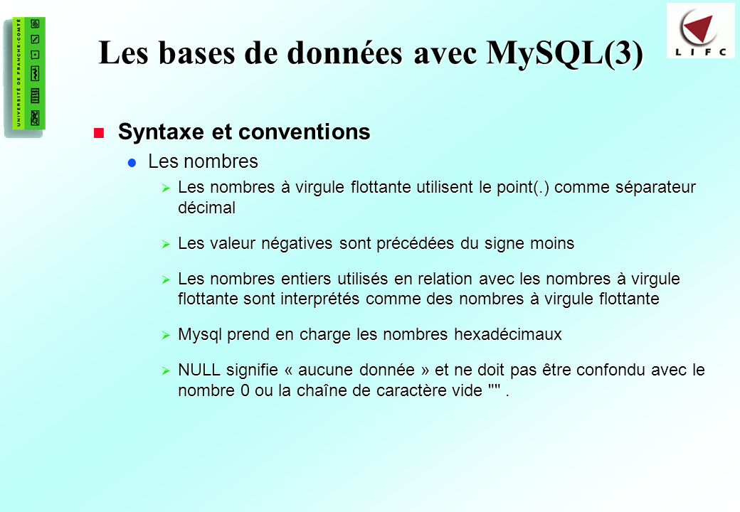 151 Les bases de données avec MySQL(3) Syntaxe et conventions Syntaxe et conventions Les nombres Les nombres Les nombres à virgule flottante utilisent le point(.) comme séparateur décimal Les nombres à virgule flottante utilisent le point(.) comme séparateur décimal Les valeur négatives sont précédées du signe moins Les valeur négatives sont précédées du signe moins Les nombres entiers utilisés en relation avec les nombres à virgule flottante sont interprétés comme des nombres à virgule flottante Les nombres entiers utilisés en relation avec les nombres à virgule flottante sont interprétés comme des nombres à virgule flottante Mysql prend en charge les nombres hexadécimaux Mysql prend en charge les nombres hexadécimaux NULL signifie « aucune donnée » et ne doit pas être confondu avec le nombre 0 ou la chaîne de caractère vide .