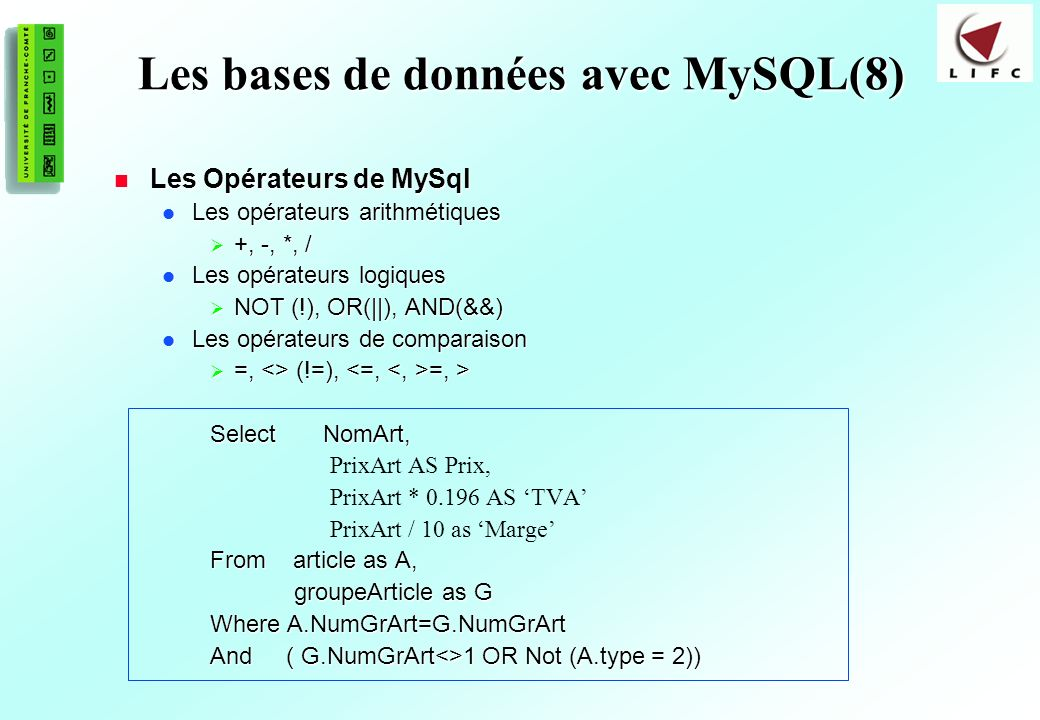 156 Les bases de données avec MySQL(8) Les Opérateurs de MySql Les Opérateurs de MySql Les opérateurs arithmétiques Les opérateurs arithmétiques +, -, *, / +, -, *, / Les opérateurs logiques Les opérateurs logiques NOT (!), OR(||), AND(&&) NOT (!), OR(||), AND(&&) Les opérateurs de comparaison Les opérateurs de comparaison =, <> (!=), =, > =, <> (!=), =, > Select NomArt, PrixArt AS Prix, PrixArt * 0.196 AS TVA PrixArt / 10 as Marge From article as A, groupeArticle as G groupeArticle as G Where A.NumGrArt=G.NumGrArt And ( G.NumGrArt<>1 OR Not (A.type = 2))