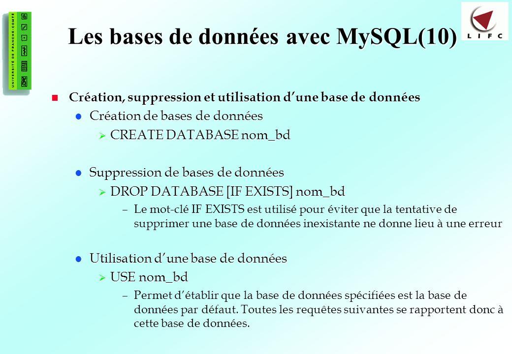158 Les bases de données avec MySQL(10) Création, suppression et utilisation dune base de données Création, suppression et utilisation dune base de données Création de bases de données Création de bases de données CREATE DATABASE nom_bd CREATE DATABASE nom_bd Suppression de bases de données Suppression de bases de données DROP DATABASE [IF EXISTS] nom_bd DROP DATABASE [IF EXISTS] nom_bd –Le mot-clé IF EXISTS est utilisé pour éviter que la tentative de supprimer une base de données inexistante ne donne lieu à une erreur Utilisation dune base de données Utilisation dune base de données USE nom_bd USE nom_bd –Permet détablir que la base de données spécifiées est la base de données par défaut.