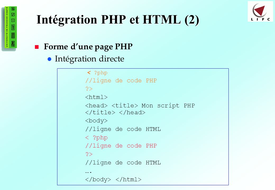 16 Intégration PHP et HTML (2) Forme dune page PHP Intégration directe < ?php //ligne de code PHP ?> Mon script PHP //ligne de code HTML < ?php //lign