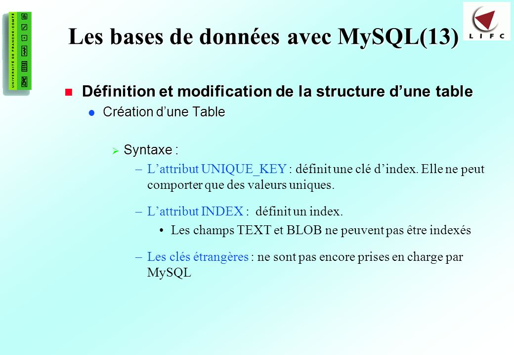 161 Les bases de données avec MySQL(13) Définition et modification de la structure dune table Définition et modification de la structure dune table Création dune Table Création dune Table Syntaxe : Syntaxe : –Lattribut UNIQUE_KEY : définit une clé dindex.