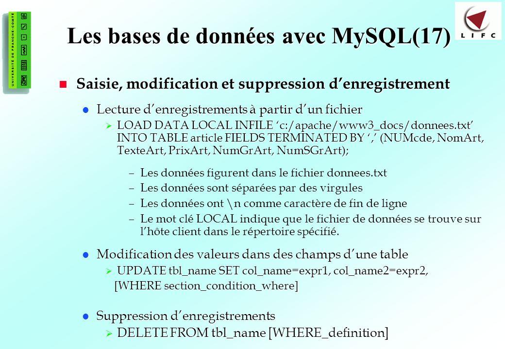 165 Les bases de données avec MySQL(17) Saisie, modification et suppression denregistrement Saisie, modification et suppression denregistrement Lecture denregistrements à partir dun fichier Lecture denregistrements à partir dun fichier LOAD DATA LOCAL INFILE c:/apache/www3_docs/donnees.txt INTO TABLE article FIELDS TERMINATED BY, (NUMcde, NomArt, TexteArt, PrixArt, NumGrArt, NumSGrArt); LOAD DATA LOCAL INFILE c:/apache/www3_docs/donnees.txt INTO TABLE article FIELDS TERMINATED BY, (NUMcde, NomArt, TexteArt, PrixArt, NumGrArt, NumSGrArt); –Les données figurent dans le fichier donnees.txt –Les données sont séparées par des virgules –Les données ont \n comme caractère de fin de ligne –Le mot clé LOCAL indique que le fichier de données se trouve sur lhôte client dans le répertoire spécifié.