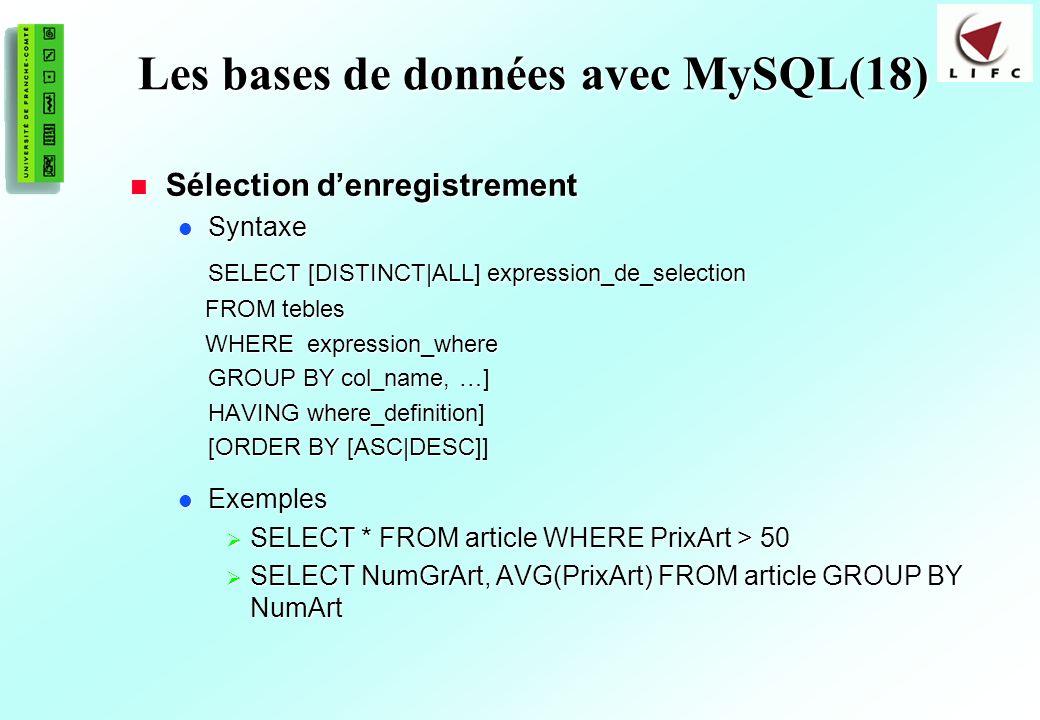 166 Les bases de données avec MySQL(18) Sélection denregistrement Sélection denregistrement Syntaxe Syntaxe SELECT [DISTINCT|ALL] expression_de_selection FROM tebles FROM tebles WHERE expression_where WHERE expression_where GROUP BY col_name, …] HAVING where_definition] [ORDER BY [ASC|DESC]] Exemples Exemples SELECT * FROM article WHERE PrixArt > 50 SELECT * FROM article WHERE PrixArt > 50 SELECT NumGrArt, AVG(PrixArt) FROM article GROUP BY NumArt SELECT NumGrArt, AVG(PrixArt) FROM article GROUP BY NumArt