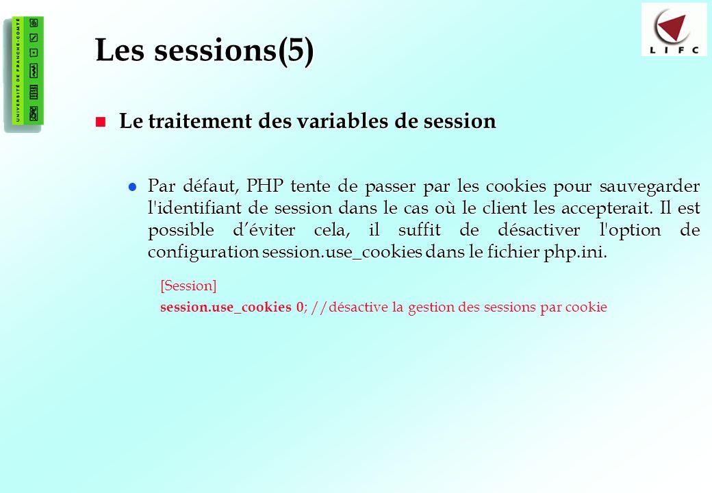 175 Les sessions(5) Le traitement des variables de session Le traitement des variables de session Par défaut, PHP tente de passer par les cookies pour sauvegarder l identifiant de session dans le cas où le client les accepterait.