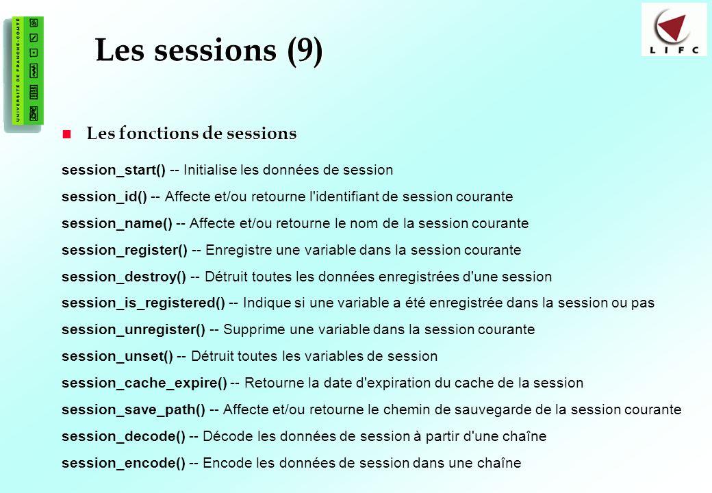 179 Les sessions (9) Les fonctions de sessions Les fonctions de sessions session_start() -- Initialise les données de session session_id() -- Affecte et/ou retourne l identifiant de session courante session_name() -- Affecte et/ou retourne le nom de la session courante session_register() -- Enregistre une variable dans la session courante session_destroy() -- Détruit toutes les données enregistrées d une session session_is_registered() -- Indique si une variable a été enregistrée dans la session ou pas session_unregister() -- Supprime une variable dans la session courante session_unset() -- Détruit toutes les variables de session session_cache_expire() -- Retourne la date d expiration du cache de la session session_save_path() -- Affecte et/ou retourne le chemin de sauvegarde de la session courante session_decode() -- Décode les données de session à partir d une chaîne session_encode() -- Encode les données de session dans une chaîne