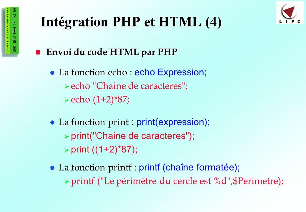 18 Intégration PHP et HTML (4) Envoi du code HTML par PHP Envoi du code HTML par PHP La fonction echo : La fonction echo : echo Expression; echo Chaine de caracteres ; echo (1+2)*87; La fonction print : La fonction print : print(expression); print( Chaine de caracteres ); print ((1+2)*87); La fonction printf : La fonction printf : printf (chaîne formatée); printf ( Le périmètre du cercle est %d ,$Perimetre);
