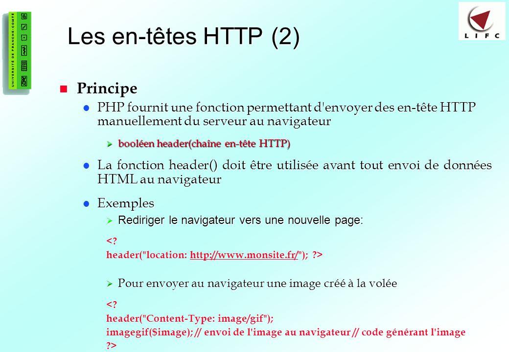 187 Les en-têtes HTTP (2) Principe Principe PHP fournit une fonction permettant d envoyer des en-tête HTTP manuellement du serveur au navigateur PHP fournit une fonction permettant d envoyer des en-tête HTTP manuellement du serveur au navigateur booléen header(chaîne en-tête HTTP) booléen header(chaîne en-tête HTTP) La fonction header() doit être utilisée avant tout envoi de données HTML au navigateur La fonction header() doit être utilisée avant tout envoi de données HTML au navigateur Exemples Exemples Rediriger le navigateur vers une nouvelle page: Rediriger le navigateur vers une nouvelle page: <.