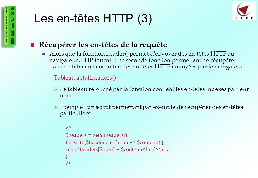 188 Les en-têtes HTTP (3) Récupérer les en-têtes de la requête Récupérer les en-têtes de la requête Alors que la fonction header() permet d envoyer des en-têtes HTTP au navigateur, PHP fournit une seconde fonction permettant de récupérer dans un tableau l ensemble des en-têtes HTTP envoyées par le navigateur Alors que la fonction header() permet d envoyer des en-têtes HTTP au navigateur, PHP fournit une seconde fonction permettant de récupérer dans un tableau l ensemble des en-têtes HTTP envoyées par le navigateur Tableau getallheaders(); Le tableau retourné par la fonction contient les en-têtes indexés par leur nom Le tableau retourné par la fonction contient les en-têtes indexés par leur nom Exemple : un script permettant par exemple de récupérer des en-têtes particuliers.