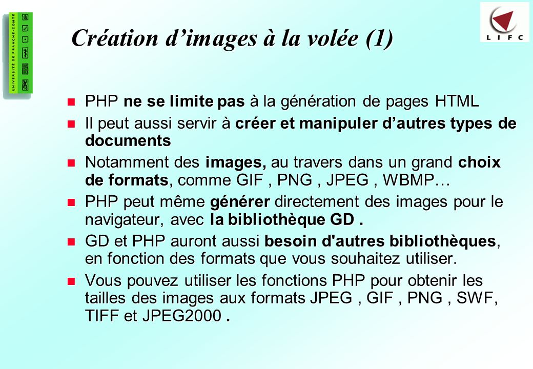 190 Création dimages à la volée (1) PHP ne se limite pas à la génération de pages HTML PHP ne se limite pas à la génération de pages HTML Il peut aussi servir à créer et manipuler dautres types de documents Il peut aussi servir à créer et manipuler dautres types de documents Notamment des images, au travers dans un grand choix de formats, comme GIF, PNG, JPEG, WBMP… Notamment des images, au travers dans un grand choix de formats, comme GIF, PNG, JPEG, WBMP… PHP peut même générer directement des images pour le navigateur, avec la bibliothèque GD.