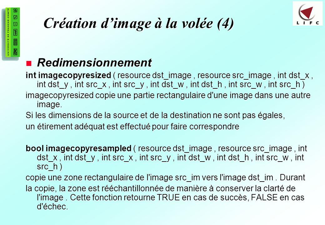 193 Création dimage à la volée (4) Redimensionnement Redimensionnement int imagecopyresized ( resource dst_image, resource src_image, int dst_x, int dst_y, int src_x, int src_y, int dst_w, int dst_h, int src_w, int src_h ) imagecopyresized copie une partie rectangulaire d une image dans une autre image.