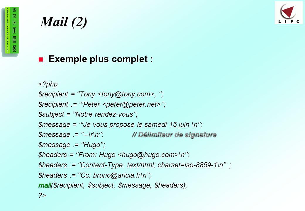 196 Mail (2) Exemple plus complet : Exemple plus complet :<?php $recipient = Tony, ; $recipient.= Peter ; $subject = Notre rendez-vous; $message = Je vous propose le samedi 15 juin \n; $message.= --\r\n; // Délimiteur de signature $message.= Hugo; $headers = From: Hugo \n; $headers.= Content-Type: text/html; charset=iso-8859-1\n ; $headers.= Cc: bruno@aricia.fr\n; mail($recipient, $subject, $message, $headers); ?>