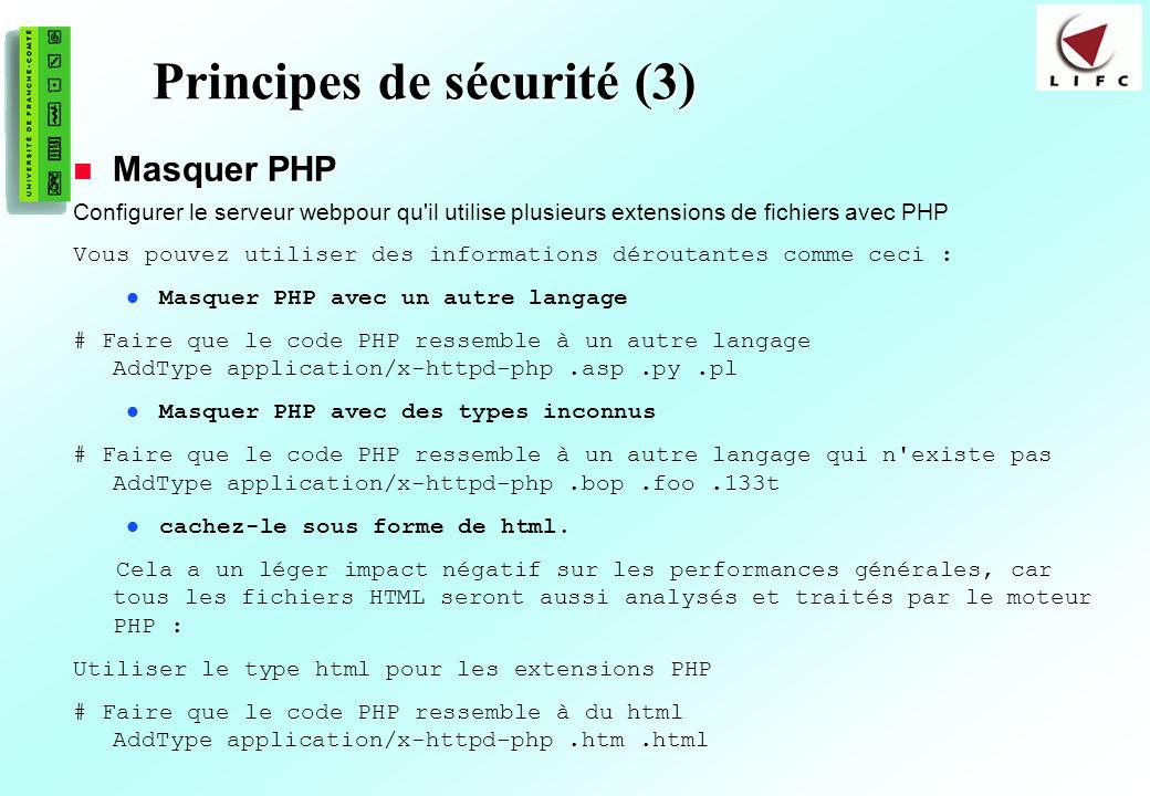 199 Principes de sécurité (3) Masquer PHP Masquer PHP Configurer le serveur webpour qu il utilise plusieurs extensions de fichiers avec PHP Vous pouvez utiliser des informations déroutantes comme ceci : Masquer PHP avec un autre langage # Faire que le code PHP ressemble à un autre langage AddType application/x-httpd-php.asp.py.pl Masquer PHP avec des types inconnus # Faire que le code PHP ressemble à un autre langage qui n existe pas AddType application/x-httpd-php.bop.foo.133t cachez-le sous forme de html.