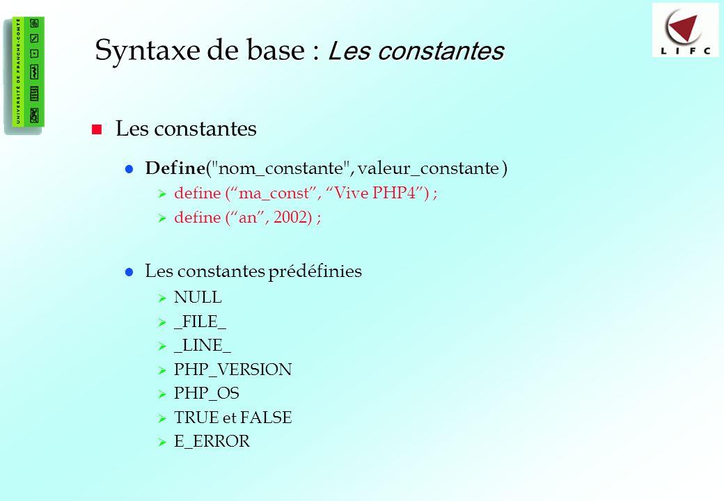 20 Syntaxe de base : Les constantes Les constantes Define ( nom_constante , valeur_constante ) define (ma_const, Vive PHP4) ; define (an, 2002) ; Les constantes prédéfinies NULL _FILE_ _LINE_ PHP_VERSION PHP_OS TRUE et FALSE E_ERROR