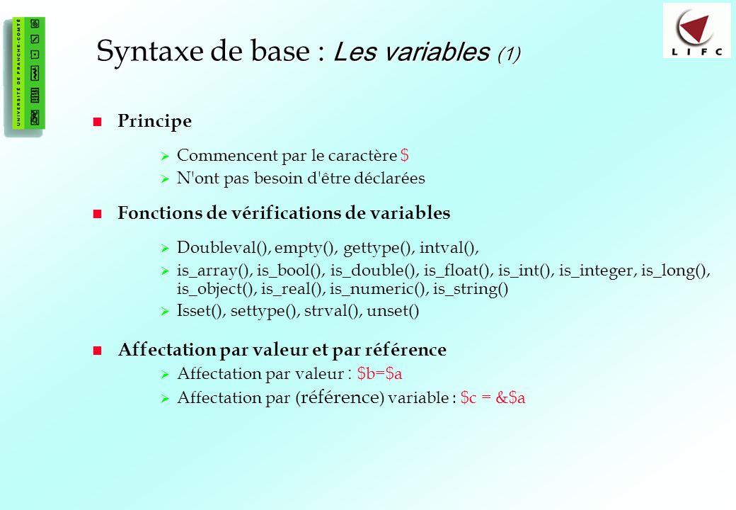 21 Syntaxe de base : Les variables (1) Principe Commencent par le caractère $ N ont pas besoin d être déclarées Fonctions de vérifications de variables Doubleval(), empty(), gettype(), intval(), is_array(), is_bool(), is_double(), is_float(), is_int(), is_integer, is_long(), is_object(), is_real(), is_numeric(), is_string() Isset(), settype(), strval(), unset() Affectation par valeur et par référence Affectation par valeur : $b=$a Affectation par ( référence ) variable : $c = &$a