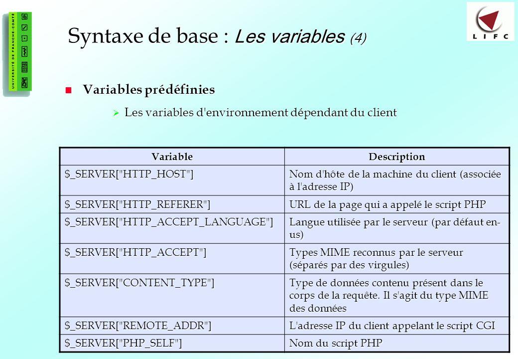 24 Syntaxe de base : Les variables (4) Variables prédéfinies Variables prédéfinies Les variables d environnement dépendant du client Les variables d environnement dépendant du client VariableDescription $_SERVER[ HTTP_HOST ] Nom d hôte de la machine du client (associée à l adresse IP) $_SERVER[ HTTP_REFERER ] URL de la page qui a appelé le script PHP $_SERVER[ HTTP_ACCEPT_LANGUAGE ] Langue utilisée par le serveur (par défaut en- us) $_SERVER[ HTTP_ACCEPT ] Types MIME reconnus par le serveur (séparés par des virgules) $_SERVER[ CONTENT_TYPE ] Type de données contenu présent dans le corps de la requête.