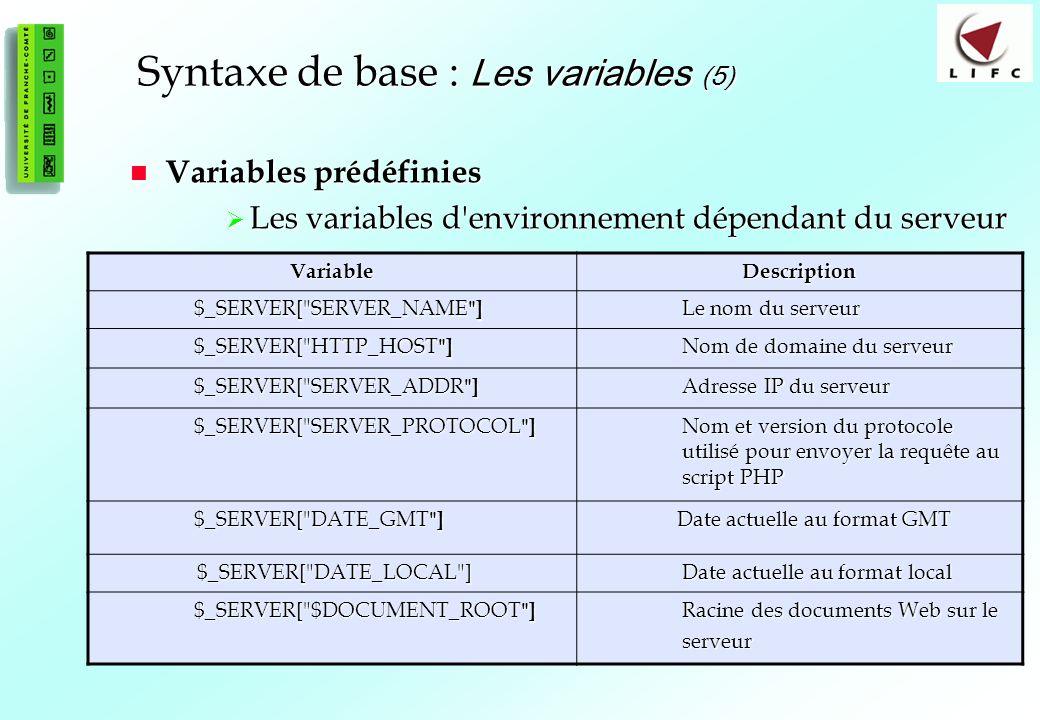 25 Syntaxe de base : Les variables (5) Variables prédéfinies Variables prédéfinies Les variables d environnement dépendant du serveur Les variables d environnement dépendant du serveur VariableDescription $_SERVER[ SERVER_NAME ] Le nom du serveur $_SERVER[ HTTP_HOST ] Nom de domaine du serveur $_SERVER[ SERVER_ADDR ] Adresse IP du serveur $_SERVER[ SERVER_PROTOCOL ] Nom et version du protocole utilisé pour envoyer la requête au script PHP $_SERVER[ DATE_GMT ] Date actuelle au format GMT Date actuelle au format GMT $_SERVER[ DATE_LOCAL ] $_SERVER[ DATE_LOCAL ] Date actuelle au format local $_SERVER[ $DOCUMENT_ROOT ] Racine des documents Web sur le Racine des documents Web sur le serveur serveur