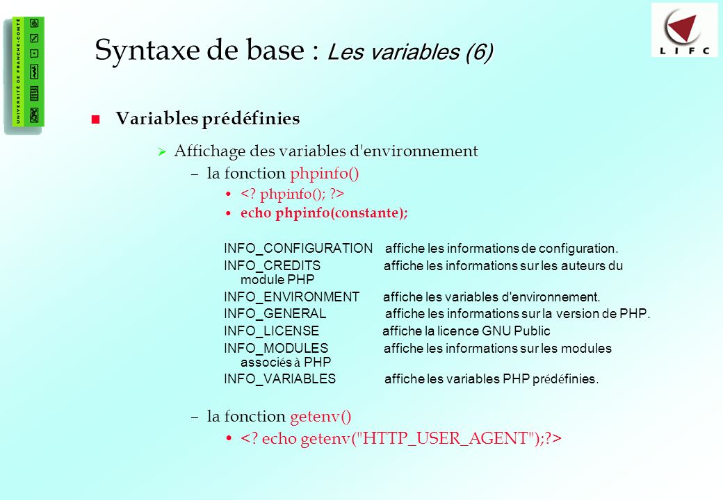 26 Syntaxe de base : Les variables (6) Variables prédéfinies Variables prédéfinies Affichage des variables d environnement Affichage des variables d environnement –la fonction phpinfo() echo phpinfo(constante); INFO_CONFIGURATION affiche les informations de configuration.