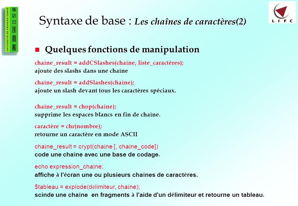 30 Syntaxe de base : Les chaînes de caractères(2) Quelques fonctions de manipulation Quelques fonctions de manipulation chaîne_result = addCSlashes(chaîne, liste_caractères); ajoute des slashs dans une chaîne chaîne_result = addSlashes(chaîne); ajoute un slash devant tous les caractères spéciaux.
