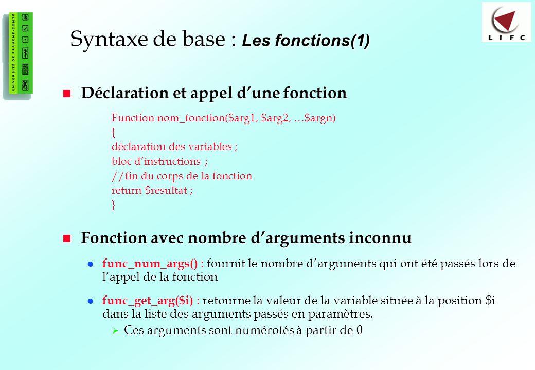 41 Syntaxe de base : Les fonctions(1) Déclaration et appel dune fonction Déclaration et appel dune fonction Function nom_fonction($arg1, $arg2, …$argn) { déclaration des variables ; bloc dinstructions ; //fin du corps de la fonction return $resultat ; } Fonction avec nombre darguments inconnu Fonction avec nombre darguments inconnu fournit le nombre darguments qui ont été passés lors de lappel de la fonction func_num_args() : fournit le nombre darguments qui ont été passés lors de lappel de la fonction retourne la valeur de la variable située à la position $i dans la liste des arguments passés en paramètres.