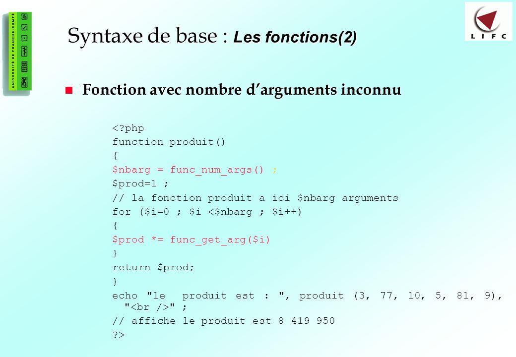 42 Syntaxe de base : Les fonctions(2) Fonction avec nombre darguments inconnu Fonction avec nombre darguments inconnu <?php function produit() { $nbarg = func_num_args() ; $prod=1 ; // la fonction produit a ici $nbarg arguments for ($i=0 ; $i <$nbarg ; $i++) { $prod *= func_get_arg($i) } return $prod; } echo le produit est : , produit (3, 77, 10, 5, 81, 9), ; // affiche le produit est 8 419 950 ?>