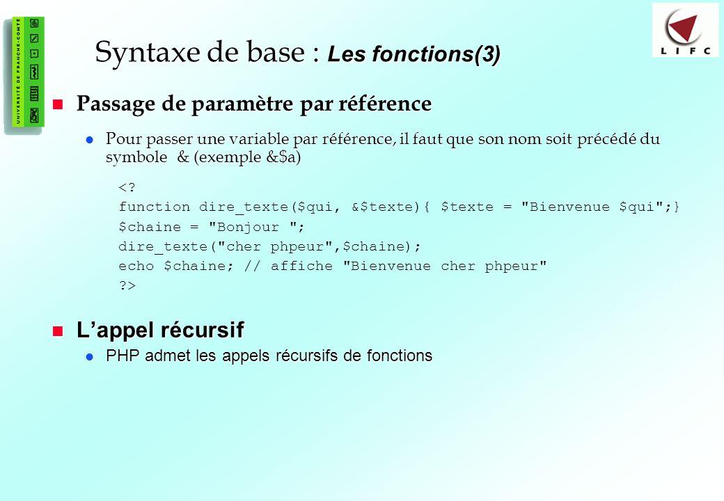 43 Syntaxe de base : Les fonctions(3) Passage de paramètre par référence Passage de paramètre par référence Pour passer une variable par référence, il faut que son nom soit précédé du symbole & (exemple &$a) Pour passer une variable par référence, il faut que son nom soit précédé du symbole & (exemple &$a) <.