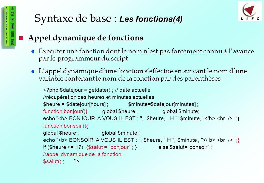 44 Syntaxe de base : Les fonctions(4) Appel dynamique de fonctions Appel dynamique de fonctions Exécuter une fonction dont le nom nest pas forcément connu à lavance par le programmeur du script Exécuter une fonction dont le nom nest pas forcément connu à lavance par le programmeur du script Lappel dynamique dune fonction seffectue en suivant le nom dune variable contenant le nom de la fonction par des parenthèses Lappel dynamique dune fonction seffectue en suivant le nom dune variable contenant le nom de la fonction par des parenthèses <?php $datejour = getdate() ; // date actuelle //récupération des heures et minutes actuelles $heure = $datejour[hours] ; $minute=$datejour[minutes] ; function bonjour(){ global $heure; global $minute; echo BONJOUR A VOUS IL EST : , $heure, H , $minute, ;} function bonsoir (){ global $heure ; global $minute ; echo BONSOIR A VOUS IL EST : , $heure, H , $minute, ;} if ($heure <= 17) {$salut = bonjour ; } else $salut= bonsoir ; //appel dynamique de la fonction $salut() ; ?>