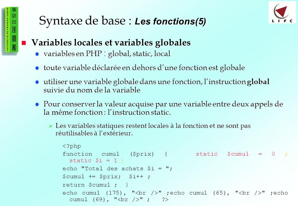 45 Syntaxe de base : Les fonctions(5) Variables locales et variables globales Variables locales et variables globales variables en PHP : global, static, local variables en PHP : global, static, local toute variable déclarée en dehors dune fonction est globale toute variable déclarée en dehors dune fonction est globale utiliser une variable globale dans une fonction, linstruction global suivie du nom de la variable utiliser une variable globale dans une fonction, linstruction global suivie du nom de la variable Pour conserver la valeur acquise par une variable entre deux appels de la même fonction : linstruction static.