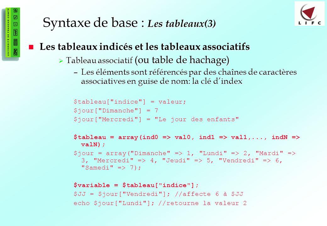 48 Syntaxe de base : Les tableaux(3) Les tableaux indicés et les tableaux associatifs Les tableaux indicés et les tableaux associatifs Tableau associatif (ou table de hachage) Tableau associatif (ou table de hachage) –Les éléments sont référencés par des chaînes de caractères associatives en guise de nom: la clé dindex $tableau[ indice ] = valeur; $jour[ Dimanche ] = 7 $jour[ Mercredi ] = Le jour des enfants $tableau = array(ind0 => val0, ind1 => val1,..., indN => valN); $jour = array( Dimanche => 1, Lundi => 2, Mardi => 3, Mercredi => 4, Jeudi => 5, Vendredi => 6, Samedi => 7); $variable = $tableau[ indice ]; $JJ = $jour[ Vendredi ]; //affecte 6 à $JJ echo $jour[ Lundi ]; //retourne la valeur 2