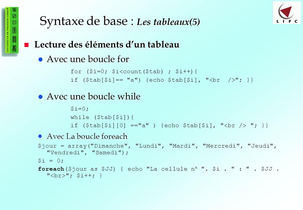 50 Syntaxe de base : Les tableaux(5) Lecture des éléments dun tableau Lecture des éléments dun tableau Avec une boucle for Avec une boucle for for ($i=0; $i<count($tab) ; $i++){ if ($tab[$i]== a ) {echo $tab[$i], ; }} Avec une boucle while Avec une boucle while $i=0; while ($tab[$i]){ if ($tab[$i][0] == a ) {echo $tab[$i], ; }} Avec La boucle foreach Avec La boucle foreach $jour = array( Dimanche , Lundi , Mardi , Mercredi , Jeudi , Vendredi , Samedi ); $i = 0; foreach($jour as $JJ) { echo La cellule n° .