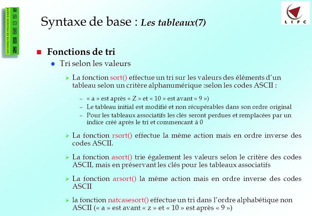 52 Syntaxe de base : Les tableaux(7) Fonctions de tri Fonctions de tri Tri selon les valeurs Tri selon les valeurs La fonction effectue un tri sur les valeurs des éléments dun tableau selon un critère alphanumérique :selon les codes ASCII : La fonction sort() effectue un tri sur les valeurs des éléments dun tableau selon un critère alphanumérique :selon les codes ASCII : –« a » est après « Z » et « 10 » est avant « 9 ») –Le tableau initial est modifié et non récupérables dans son ordre original –Pour les tableaux associatifs les clés seront perdues et remplacées par un indice créé après le tri et commencant à 0 La fonction effectue la même action mais en ordre inverse des codes ASCII.