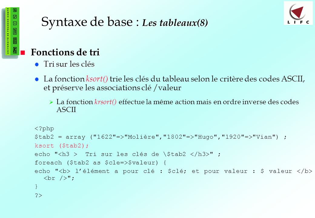 53 Syntaxe de base : Les tableaux(8) Fonctions de tri Fonctions de tri Tri sur les clés Tri sur les clés La fonction ksort() trie les clés du tableau selon le critère des codes ASCII, et préserve les associations clé /valeur La fonction krsort() effectue la même action mais en ordre inverse des codes ASCII <?php $tab2 = array ( 1622 => Molière , 1802 => Hugo , 1920 => Vian ) ; ksort ($tab2); echo Tri sur les clés de \$tab2 ; foreach ($tab2 as $cle=>$valeur) { echo lélément a pour clé : $clé; et pour valeur : $ valeur ; } ?>