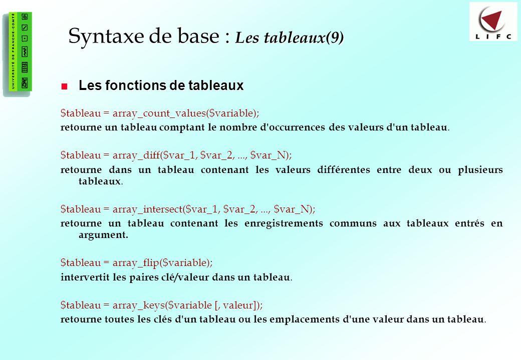 54 Syntaxe de base : Les tableaux(9) Les fonctions de tableaux Les fonctions de tableaux $tableau = array_count_values($variable); retourne un tableau comptant le nombre d occurrences des valeurs d un tableau.