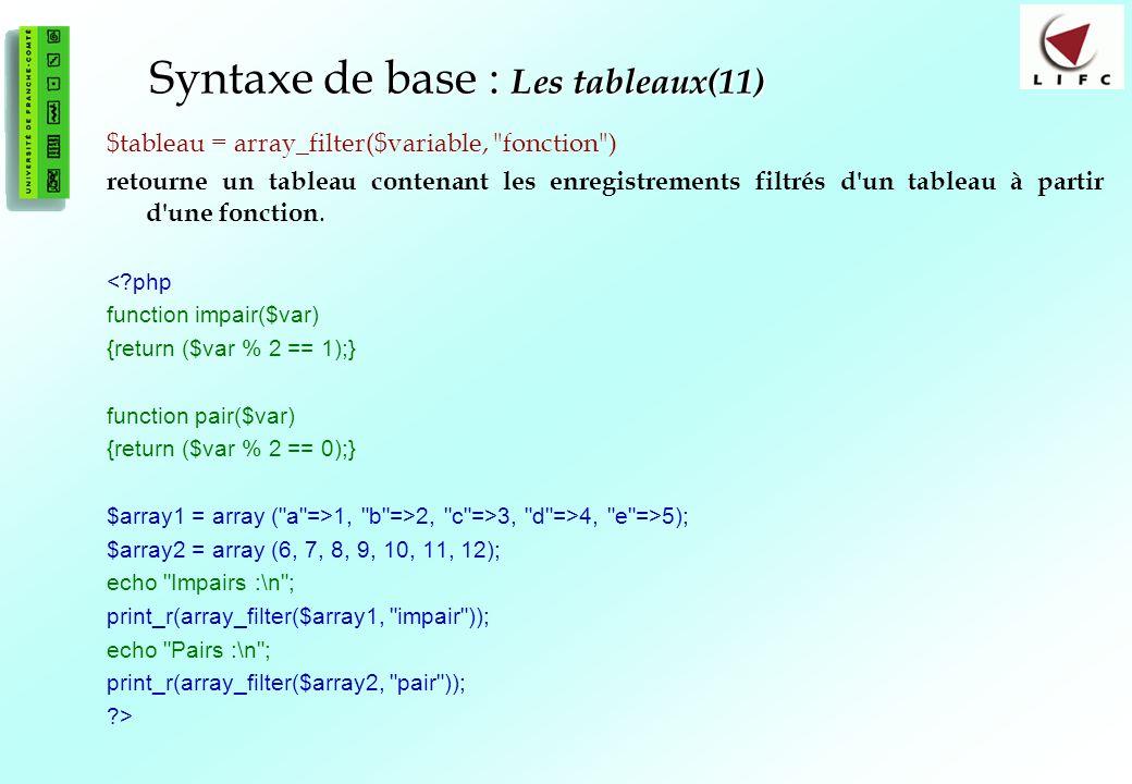 55 Syntaxe de base : Les tableaux(11) $tableau = array_filter($variable, fonction ) retourne un tableau contenant les enregistrements filtrés d un tableau à partir d une fonction.