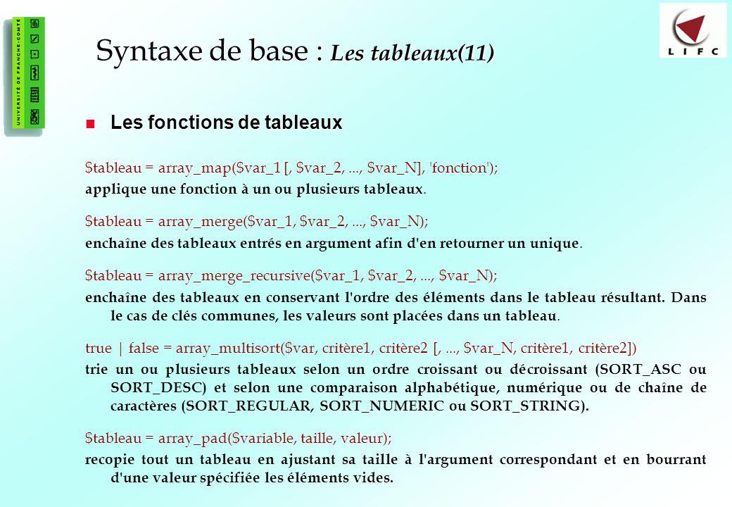 56 Syntaxe de base : Les tableaux(11) Les fonctions de tableaux Les fonctions de tableaux $tableau = array_map($var_1 [, $var_2,..., $var_N], fonction ); applique une fonction à un ou plusieurs tableaux.