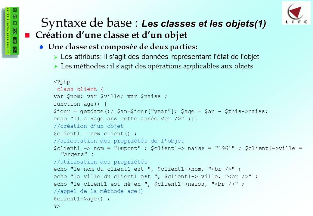 57 Syntaxe de base : Les classes et les objets(1) Création dune classe et dun objet Création dune classe et dun objet Une classe est composée de deux parties: Une classe est composée de deux parties: Les attributs: il s agit des données représentant l état de l objet Les méthodes : il s agit des opérations applicables aux objets <?php class client { var $nom; var $ville; var $naiss ; function age() { $jour = getdate(); $an=$jour[ year ]; $age = $an - $this->naiss; echo Il a $age ans cette année ;}} //création dun objet $client1 = new client() ; //affectation des propriétés de lobjet $client1 -> nom = Dupont ; $client1-> naiss = 1961 ; $client1->ville = Angers ; //utilisation des propriétés echo le nom du client1 est , $client1->nom, ; echo la ville du client1 est , $client1-> ville, ; echo le client1 est né en , $client1->naiss, ; //appel de la méthode age() $client1->age() ; ?>