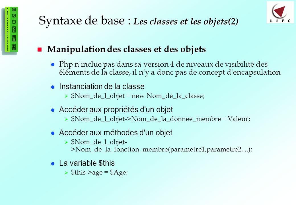 58 Syntaxe de base : Les classes et les objets(2) Manipulation des classes et des objets Manipulation des classes et des objets Php n inclue pas dans sa version 4 de niveaux de visibilité des éléments de la classe, il n y a donc pas de concept d encapsulation Instanciation de la classe $Nom_de_l_objet = new Nom_de_la_classe; Acc é der aux propri é t é s d un objet $Nom_de_l_objet->Nom_de_la_donnee_membre = Valeur; Acc é der aux m é thodes d un objet $Nom_de_l_objet- >Nom_de_la_fonction_membre(parametre1,parametre2,...); La variable $this $this->age = $Age;